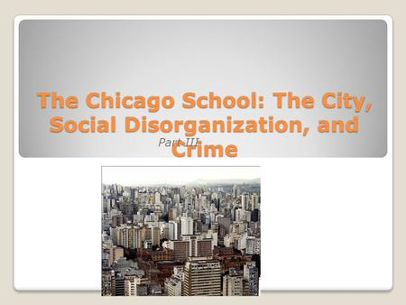The Chicago School: The City, Social Disorganization, and Crime Part III.