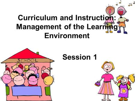 Curriculum and Instruction: Management of the Learning Environment Session 1.