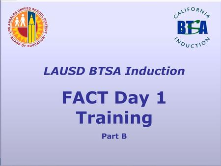 LAUSD BTSA Induction FACT Day 1 Training Part B. FACT K-W-L Think about what you KNOW so far about FACT What do you WANT to know about FACT? Keep a list.