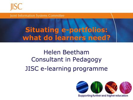Supporting further and higher education Situating e-portfolios: what do learners need? Helen Beetham Consultant in Pedagogy JISC e-learning programme.