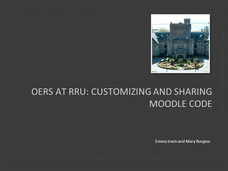 OERS AT RRU: CUSTOMIZING AND SHARING MOODLE CODE Emma Irwin and Mary Burgess.