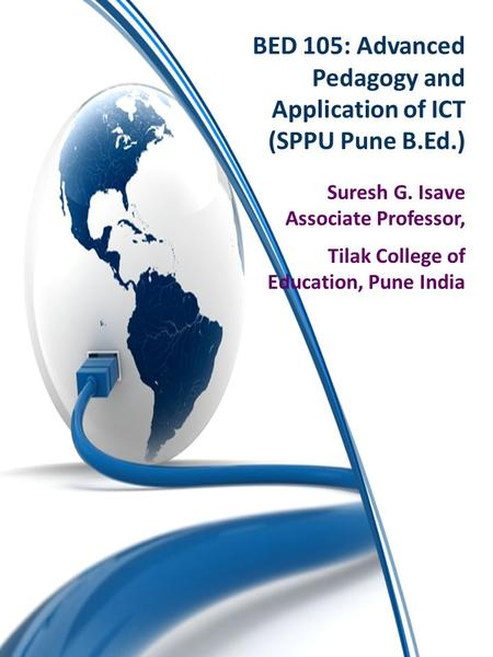 BED 105: Advanced Pedagogy and Application of ICT (SPPU Pune B.Ed.) Suresh G. Isave Associate Professor, Tilak College of Education, Pune India.