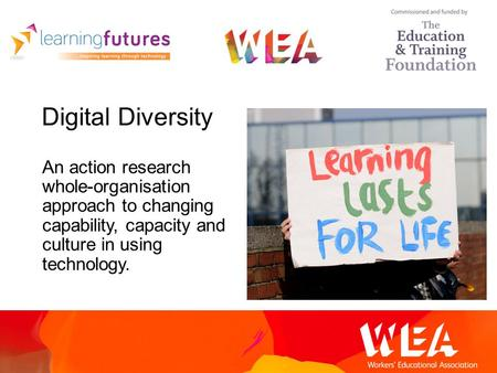 Digital Diversity An action research whole-organisation approach to changing capability, capacity and culture in using technology.