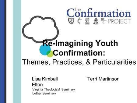 Lisa Kimball Terri Martinson Elton Virginia Theological Seminary Luther Seminary Re-Imagining Youth Confirmation: Themes, Practices, & Particularities.