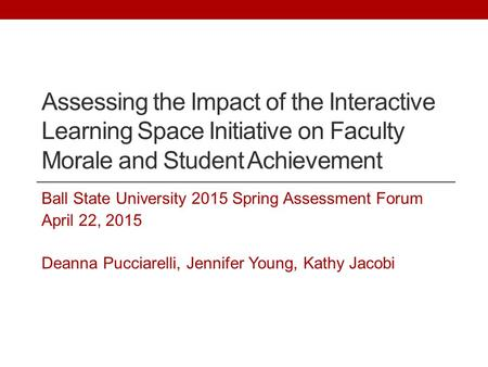 Assessing the Impact of the Interactive Learning Space Initiative on Faculty Morale and Student Achievement Ball State University 2015 Spring Assessment.