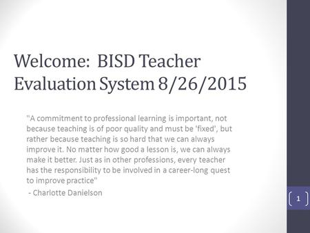 Welcome: BISD Teacher Evaluation System 8/26/2015 A commitment to professional learning is important, not because teaching is of poor quality and must.
