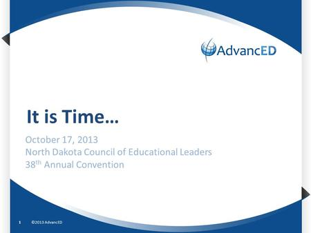 It is Time… ©2013 AdvancED1 October 17, 2013 North Dakota Council of Educational Leaders 38 th Annual Convention.