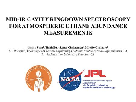 MID-IR CAVITY RINGDOWN SPECTROSCOPY FOR ATMOSPHERIC ETHANE ABUNDANCE MEASUREMENTS Linhan Shen 1, Thinh Bui 1, Lance Christensen 2, Mitchio Okumura 1 1.Division.