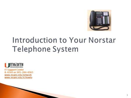 1 Introduction to Your Norstar Telephone System IT Support Center 8-6565 or 305-284-6565 www.miami.edu/network www.miami.edu/it/howto.