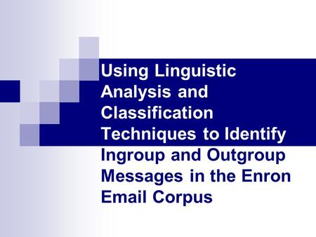 Using Linguistic Analysis and Classification Techniques to Identify Ingroup and Outgroup Messages in the Enron Email Corpus.
