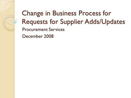 Change in Business Process for Requests for Supplier Adds/Updates Procurement Services December 2008.
