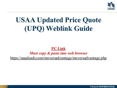 USAA Updated Price Quote (UPQ) Weblink Guide USAA CONFIDENTIAL PC Link Must copy & paste into web browser https://usaaleads.com/moversadvantage/moversadvantage.php.