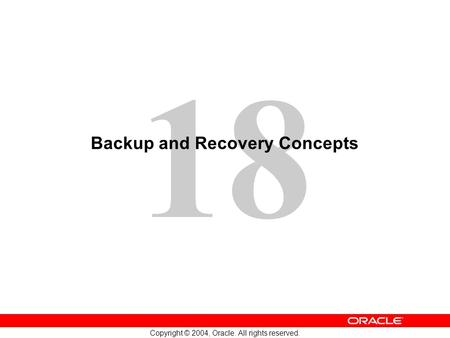 18 Copyright © 2004, Oracle. All rights reserved. Backup and Recovery Concepts.