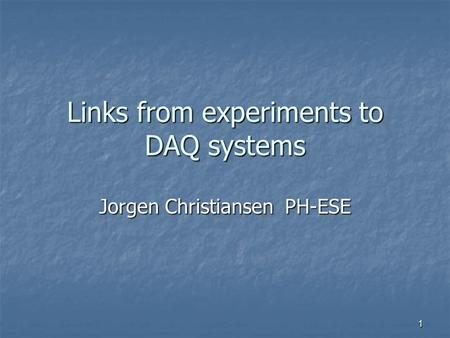 Links from experiments to DAQ systems Jorgen Christiansen PH-ESE 1.