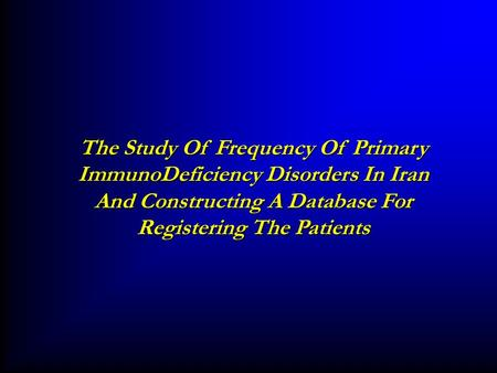 The Study Of Frequency Of Primary ImmunoDeficiency Disorders In Iran And Constructing A Database For Registering The Patients.