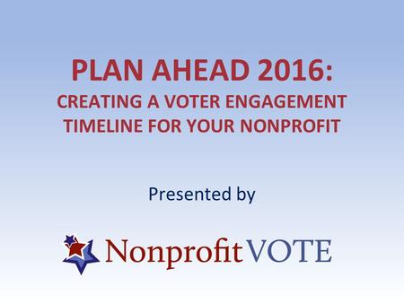 PLAN AHEAD 2016: CREATING A VOTER ENGAGEMENT TIMELINE FOR YOUR NONPROFIT Presented by.