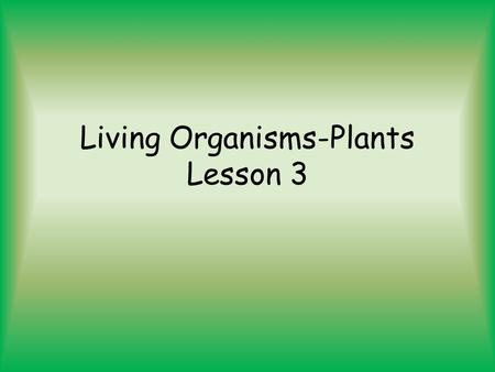 Living Organisms-Plants Lesson 3. Are plants living or non living? Plants are living (biotic) things.
