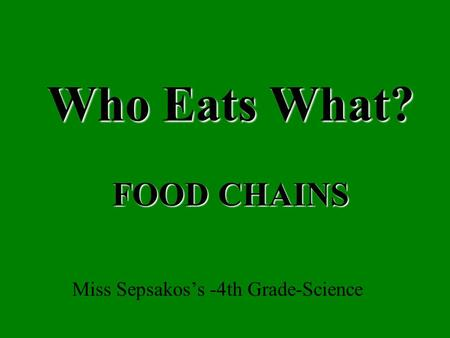 Who Eats What? FOOD CHAINS Miss Sepsakos's -4th <strong>Grade</strong>-Science.