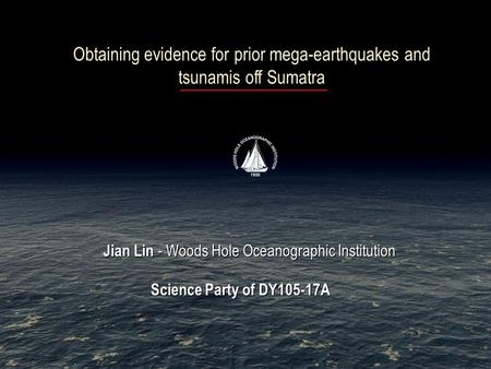Obtaining evidence for prior mega-earthquakes and tsunamis off Sumatra Jian Lin - Woods Hole Oceanographic Institution Science Party of DY105-17A Jian.