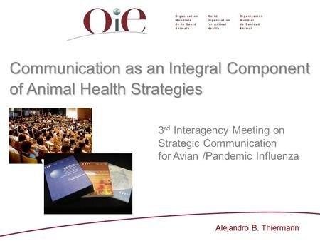 Communication as an Integral Component of Animal Health Strategies 3 rd Interagency Meeting on Strategic Communication for Avian /Pandemic Influenza Alejandro.