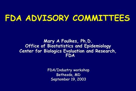 FDA ADVISORY COMMITTEES Mary A Foulkes, Ph.D. Office of Biostatistics and Epidemiology Center for Biologics Evaluation and Research, FDA FDA/Industry.