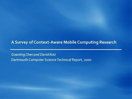 A Survey of Context-Aware Mobile Computing Research Guanling Chen and David Kotz Dartmouth Computer Science Technical Report, 2000.