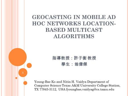 GEOCASTING IN MOBILE AD HOC NETWORKS LOCATION- BASED MULTICAST ALGORITHMS 指導教授:許子衡 教授 學生:翁偉傑 1 Young-Bae Ko and Nitin H. Vaidya Department of Computer.