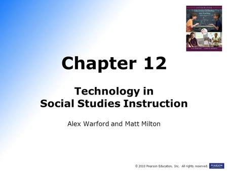 Chapter 12 Technology in Social Studies Instruction Alex Warford and Matt Milton © 2010 Pearson Education, Inc. All rights reserved.
