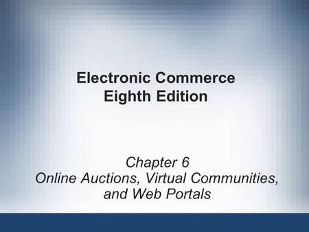 Electronic Commerce Eighth Edition Chapter 6 <strong>Online</strong> Auctions, Virtual Communities, and Web Portals.