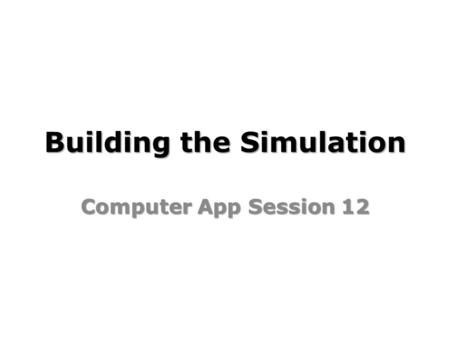 Building the Simulation Computer App Session 12. Building the Simulation Learning Objectives: I can build and code a working version of my simulation.