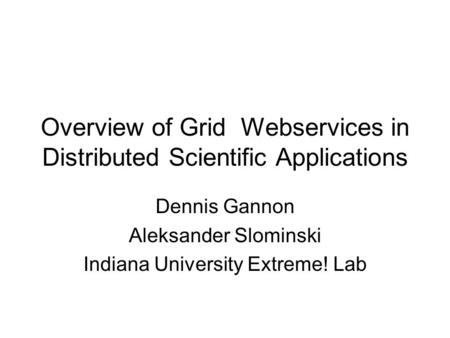 Overview of Grid Webservices in Distributed Scientific Applications Dennis Gannon Aleksander Slominski Indiana University Extreme! Lab.
