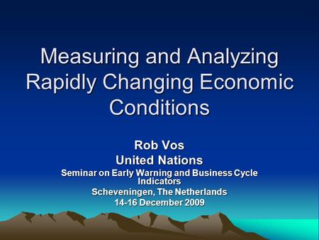 Measuring and Analyzing Rapidly Changing Economic Conditions Rob Vos United Nations Seminar on Early Warning and Business Cycle Indicators Scheveningen,