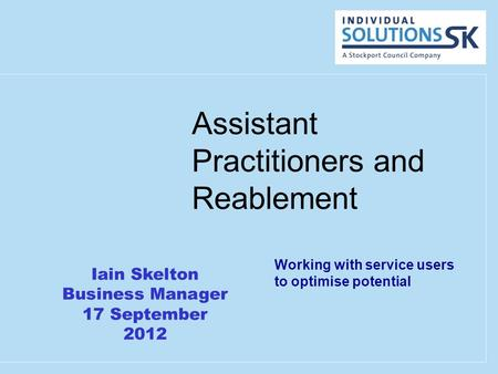 Assistant Practitioners and Reablement Working with service users to optimise potential Iain Skelton Business Manager 17 September 2012.