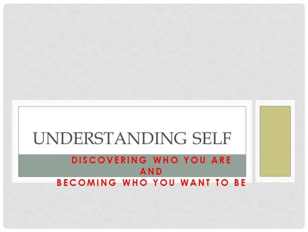 DISCOVERING WHO YOU ARE AND BECOMING WHO YOU WANT TO BE UNDERSTANDING SELF.