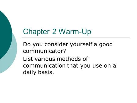 Chapter 2 Warm-Up Do you consider yourself a good communicator? List various methods of communication that you use on a daily basis.