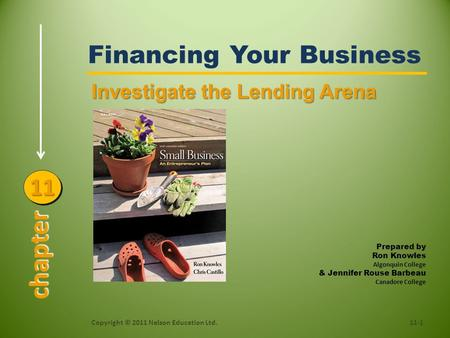 Financing Your Business Copyright © 2011 Nelson Education Ltd.11-1 Investigate the Lending Arena chapter 1111 Prepared by Ron Knowles Algonquin College.
