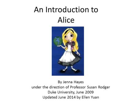 An Introduction to Alice By Jenna Hayes under the direction of Professor Susan Rodger Duke University, June 2009 Updated June 2014 by Ellen Yuan.