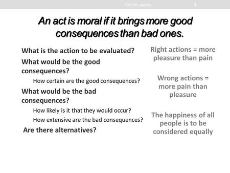 An act is moral if it brings more good consequences than bad ones. What is the action to be evaluated? What would be the good consequences? How certain.