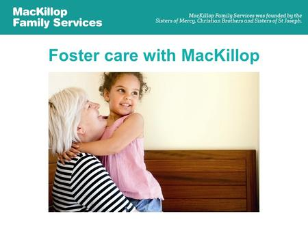 Foster care with MacKillop. What is foster care? –Foster care is the care of a child or young person who is not able to live with their own family. –They.