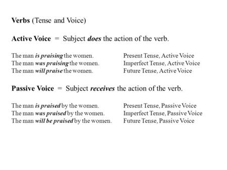Verbs (Tense and Voice) Active Voice = Subject does the action of the verb. The man is praising the women. Present Tense, Active Voice The man was praising.