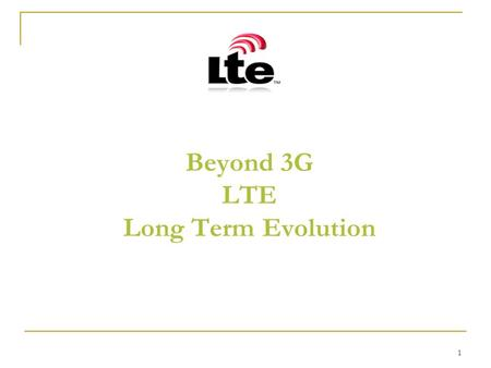 1 Beyond 3G LTE Long Term Evolution. 2 Agenda Cellular History Key Technologies 3GPP and LTE Networks Architecture (GSM/GPRS/HSPA/LTE) Comparison Time.