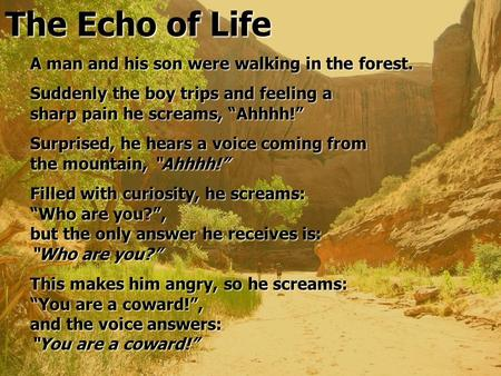 "The Echo of Life A man and his son were walking in the forest. Suddenly the boy trips and feeling a sharp pain he screams, ""Ahhhh!"" Surprised, he hears."