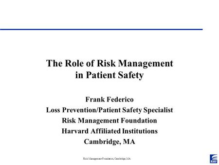Risk Management Foundation, Cambridge, MA The Role of Risk Management in Patient Safety Frank Federico Loss Prevention/Patient Safety Specialist Risk Management.