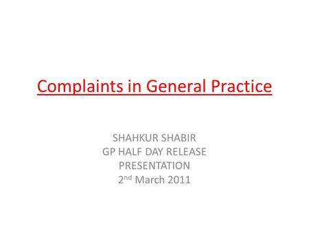 Complaints in General Practice SHAHKUR SHABIR GP HALF DAY RELEASE PRESENTATION 2 nd March 2011.