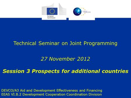 1 Technical Seminar on Joint Programming 27 November 2012 Session 3 Prospects for additional countries DEVCO/A3 Aid and Development Effectiveness and Financing.