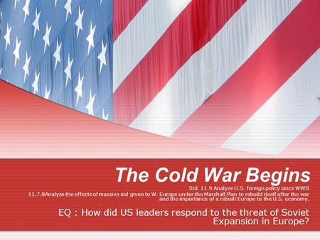 The Cold War Begins Std. 11.9 Analyze U.S. foreign policy since WWII 11.7.8Analyze the effects of massive aid given to W. Europe under the Marshall Plan.