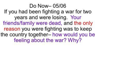 Do Now– 05/06 If you had been fighting a war for two years and were losing. Your friends/family were dead, and the only reason you were fighting was to.
