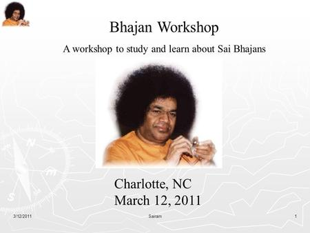 3/12/2011Sairam1 Bhajan Workshop A workshop to study and learn about Sai Bhajans Charlotte, NC March 12, 2011.
