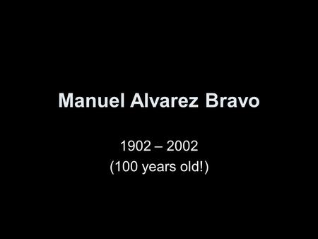 Manuel Alvarez Bravo 1902 – 2002 (100 years old!).