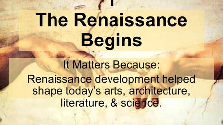 Chapter 11, Lesson 1 The Renaissance Begins It Matters Because: Renaissance development helped shape today's arts, architecture, literature, & science.